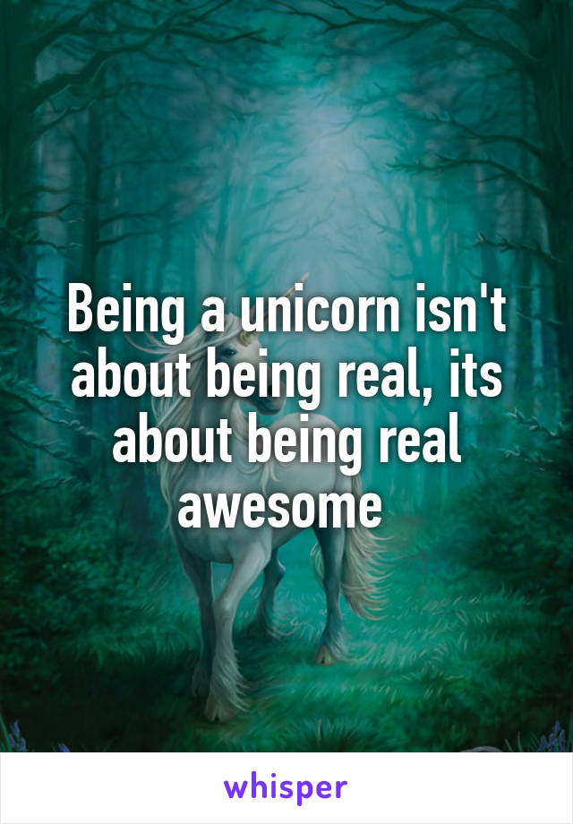 Being a unicorn isn't about being real, its about being real awesome