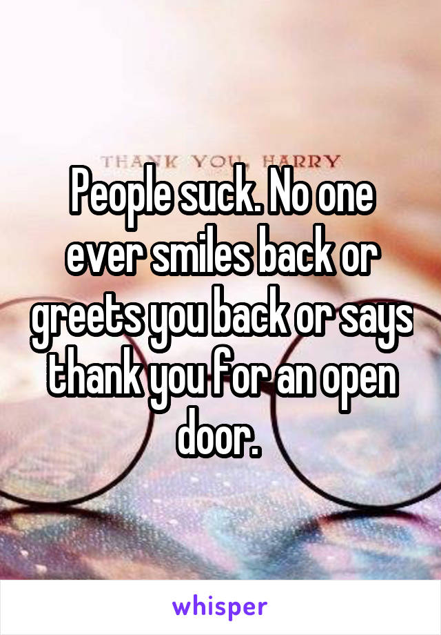 People suck. No one ever smiles back or greets you back or says thank you for an open door.