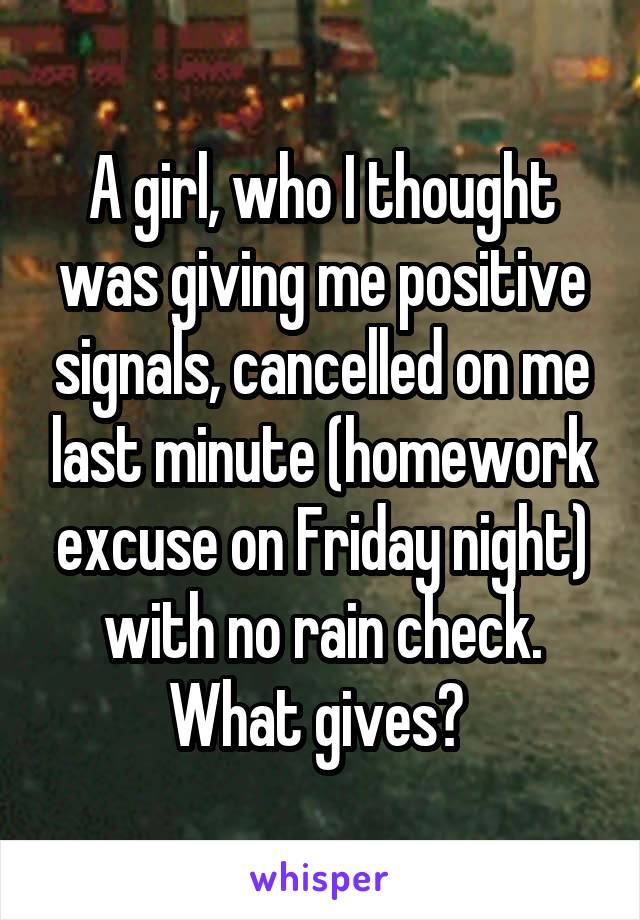 A girl, who I thought was giving me positive signals, cancelled on me last minute (homework excuse on Friday night) with no rain check. What gives?