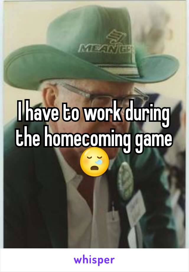 I have to work during the homecoming game 😪