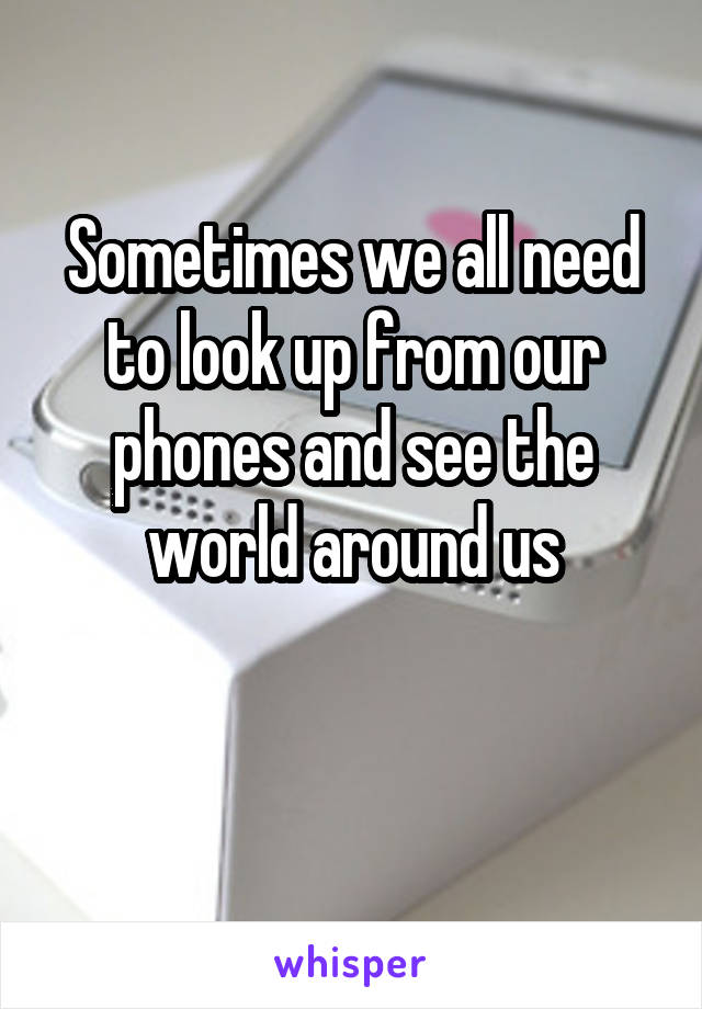 Sometimes we all need to look up from our phones and see the world around us