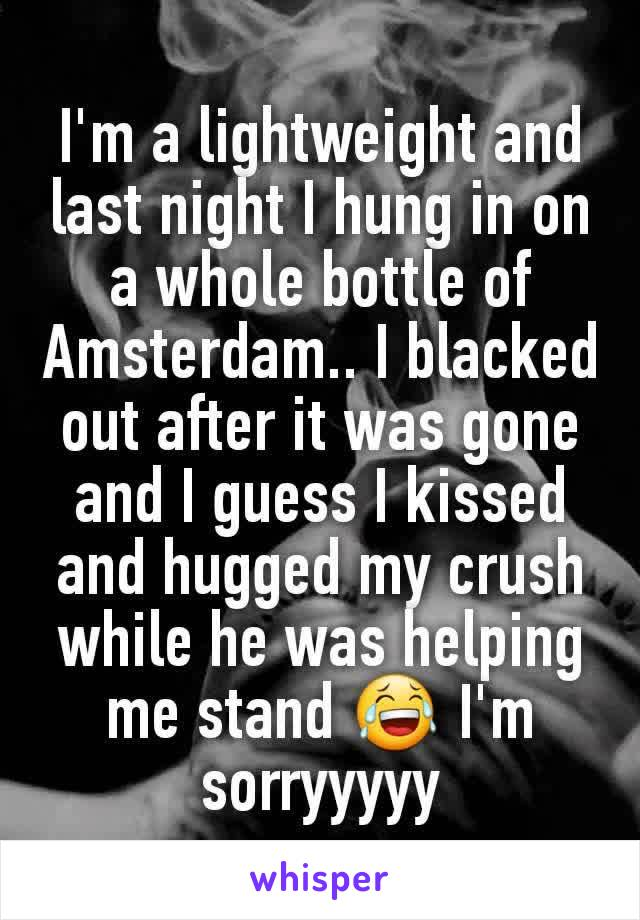 I'm a lightweight and last night I hung in on a whole bottle of Amsterdam.. I blacked out after it was gone and I guess I kissed and hugged my crush while he was helping me stand 😂 I'm sorryyyyy