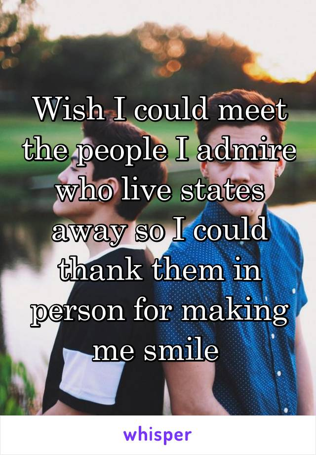 Wish I could meet the people I admire who live states away so I could thank them in person for making me smile