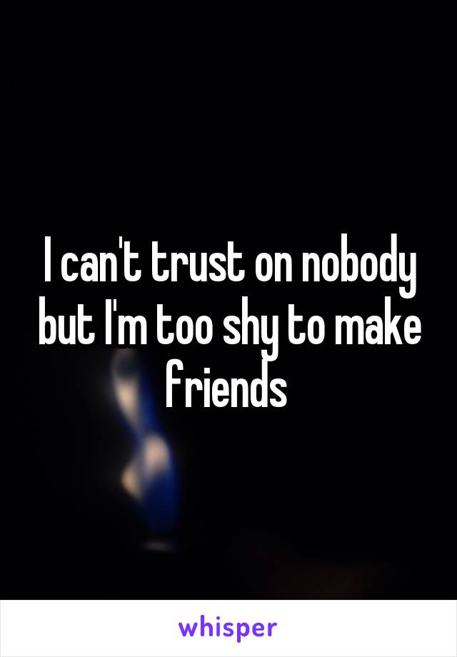 I can't trust on nobody but I'm too shy to make friends