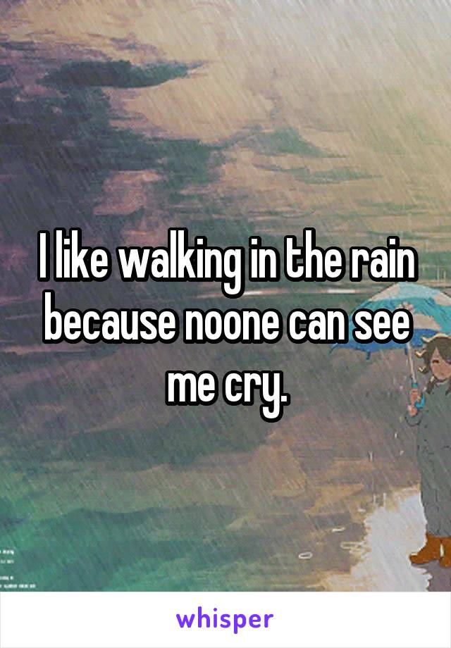 I like walking in the rain because noone can see me cry.