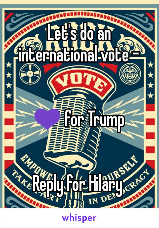 Let's do an international vote -   💜 for Trump   Reply for Hilary