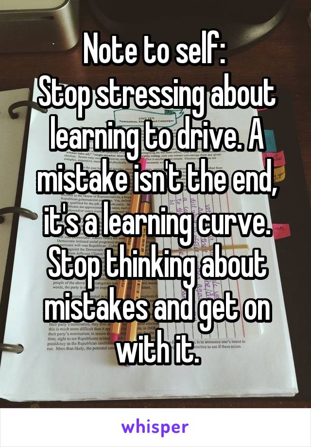 Note to self:  Stop stressing about learning to drive. A mistake isn't the end, it's a learning curve. Stop thinking about mistakes and get on with it.