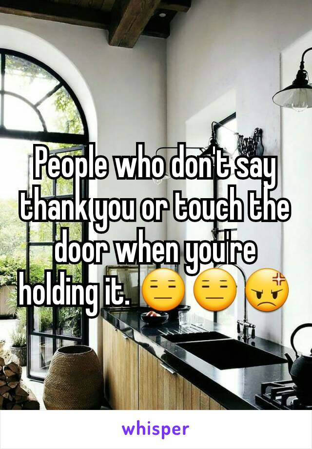 People who don't say thank you or touch the door when you're holding it. 😑😑😡