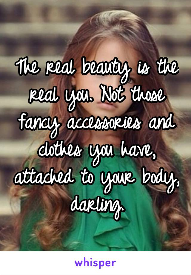 The real beauty is the real you. Not those fancy accessories and clothes you have, attached to your body, darling.