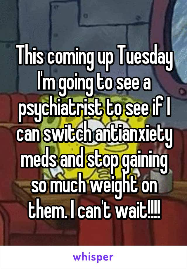 This coming up Tuesday I'm going to see a psychiatrist to see if I can switch antianxiety meds and stop gaining so much weight on them. I can't wait!!!!