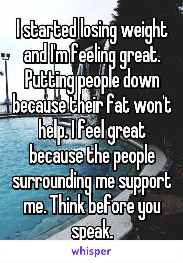 I started losing weight and I'm feeling great. Putting people down because their fat won't help. I feel great because the people surrounding me support me. Think before you speak.