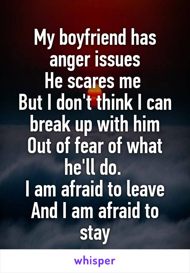 My boyfriend has anger issues He scares me  But I don't think I can break up with him Out of fear of what he'll do.  I am afraid to leave And I am afraid to stay