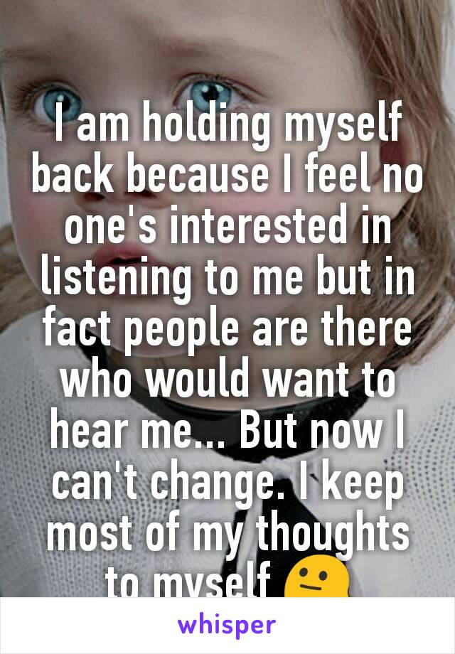 I am holding myself back because I feel no one's interested in listening to me but in fact people are there who would want to hear me... But now I can't change. I keep most of my thoughts to myself 😐