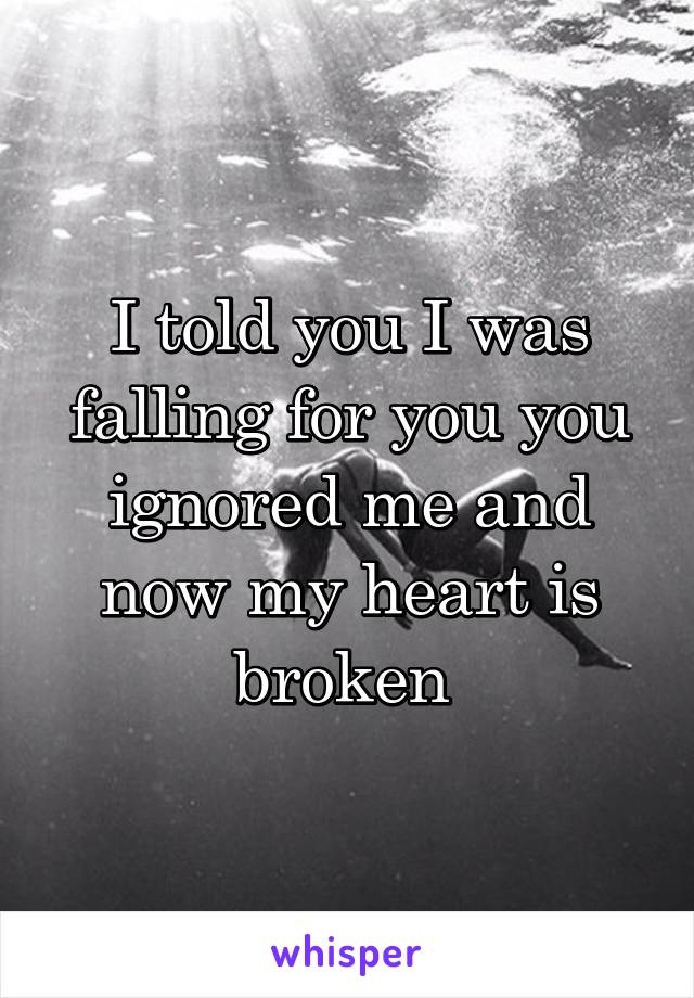 I told you I was falling for you you ignored me and now my heart is broken