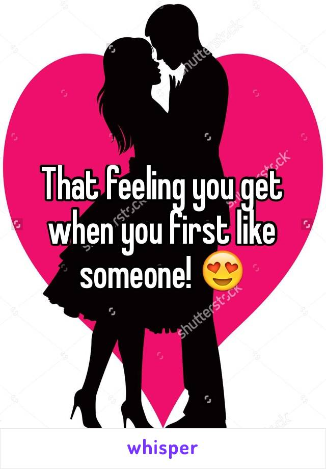 That feeling you get when you first like someone! 😍