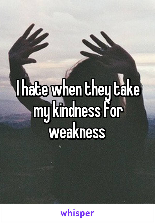 I hate when they take my kindness for weakness