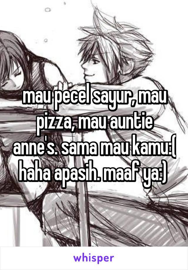 mau pecel sayur, mau pizza, mau auntie anne's. sama mau kamu:( haha apasih. maaf ya:)