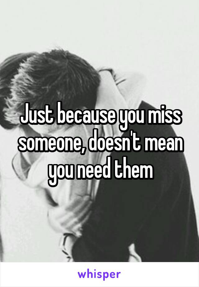 Just because you miss someone, doesn't mean you need them