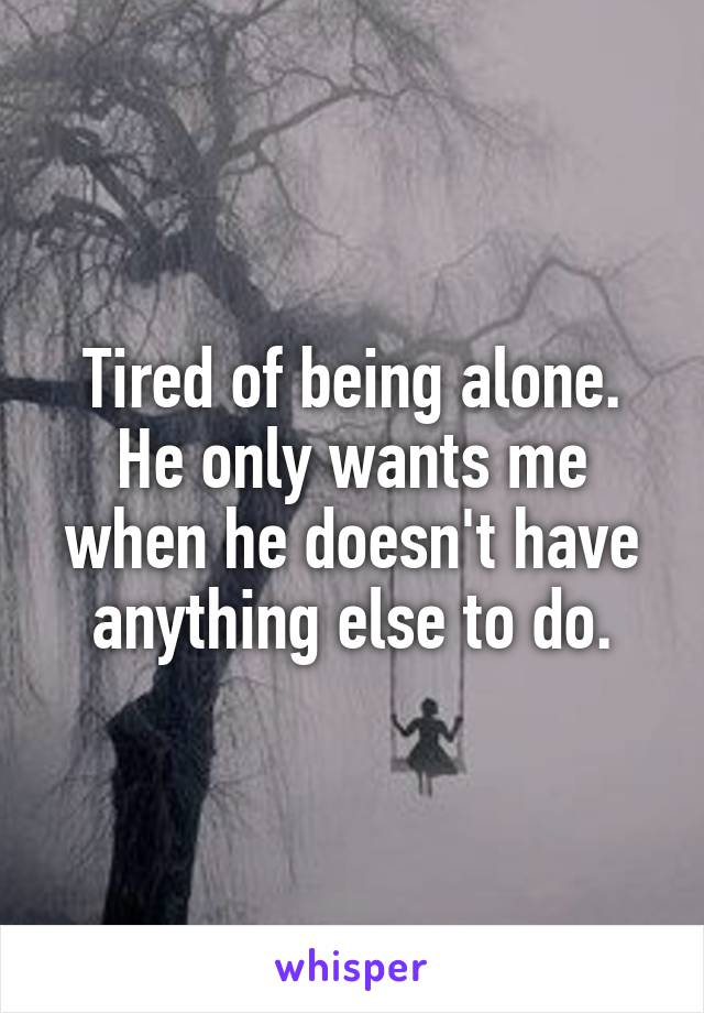 Tired of being alone. He only wants me when he doesn't have anything else to do.