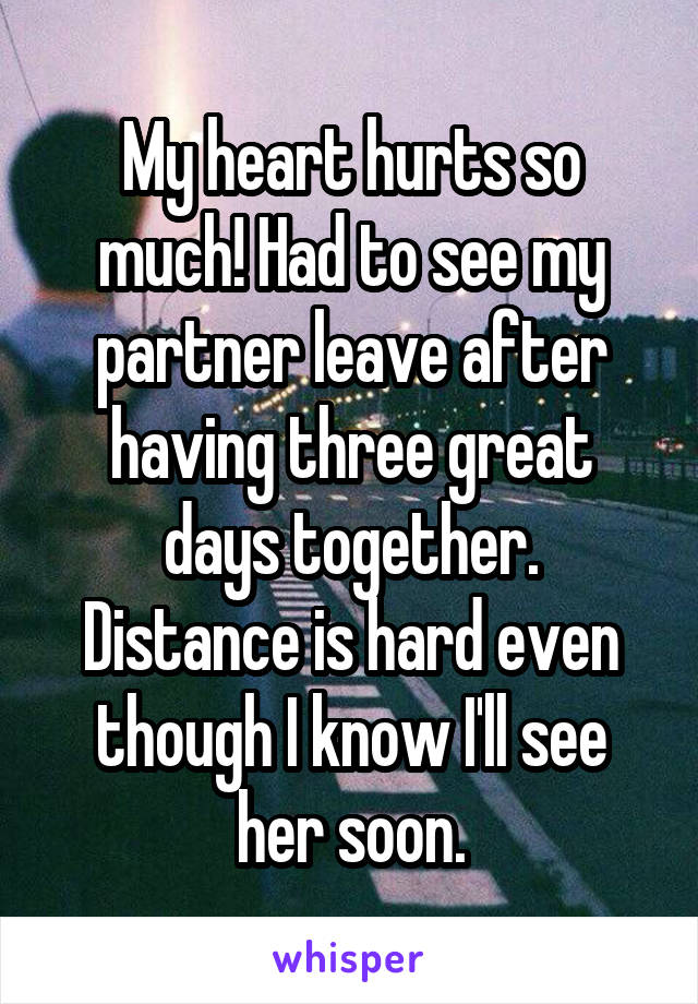 My heart hurts so much! Had to see my partner leave after having three great days together. Distance is hard even though I know I'll see her soon.