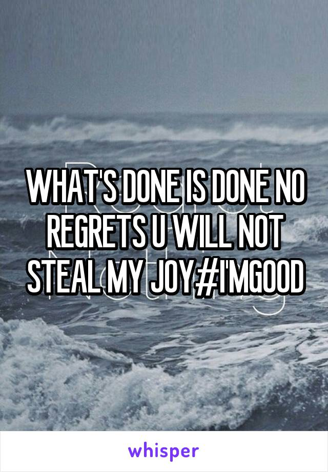 WHAT'S DONE IS DONE NO REGRETS U WILL NOT STEAL MY JOY#I'MGOOD