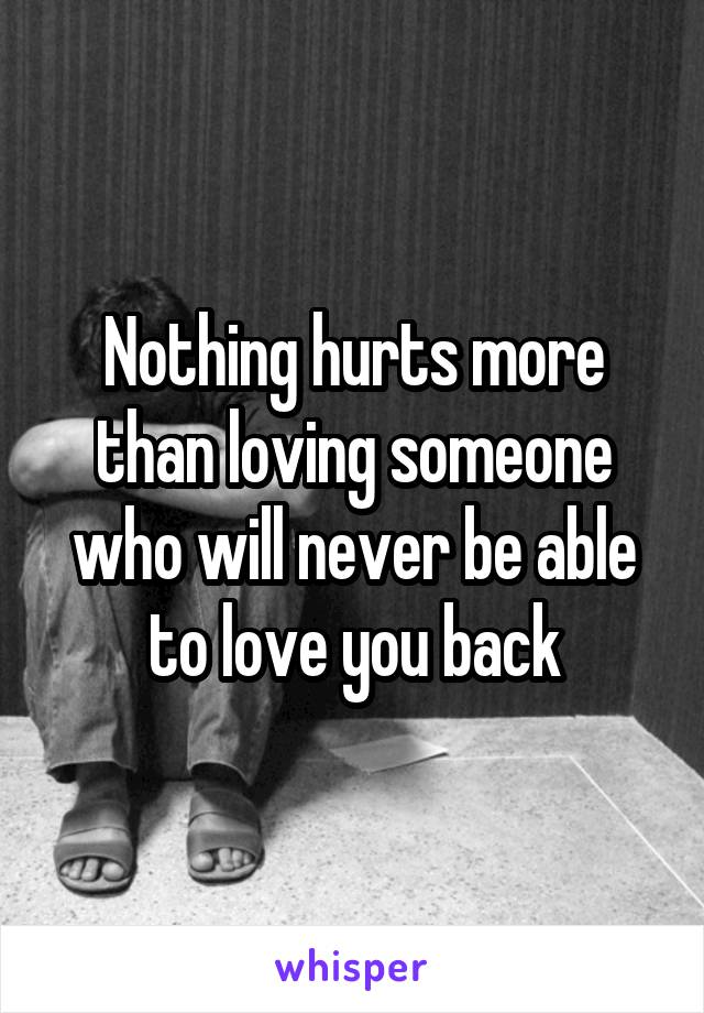 Nothing hurts more than loving someone who will never be able to love you back