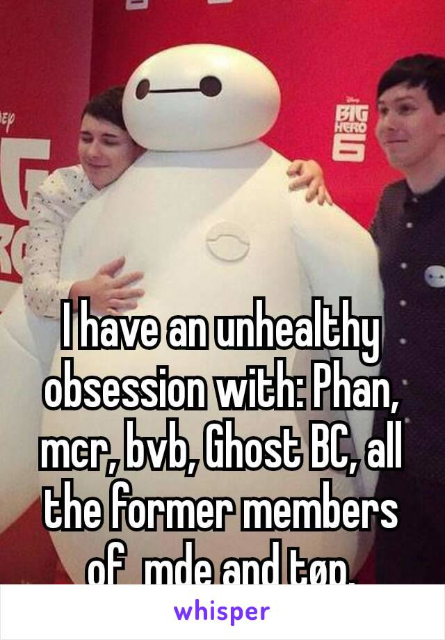 I have an unhealthy obsession with: Phan, mcr, bvb, Ghost BC, all the former members of  mde and tøp.