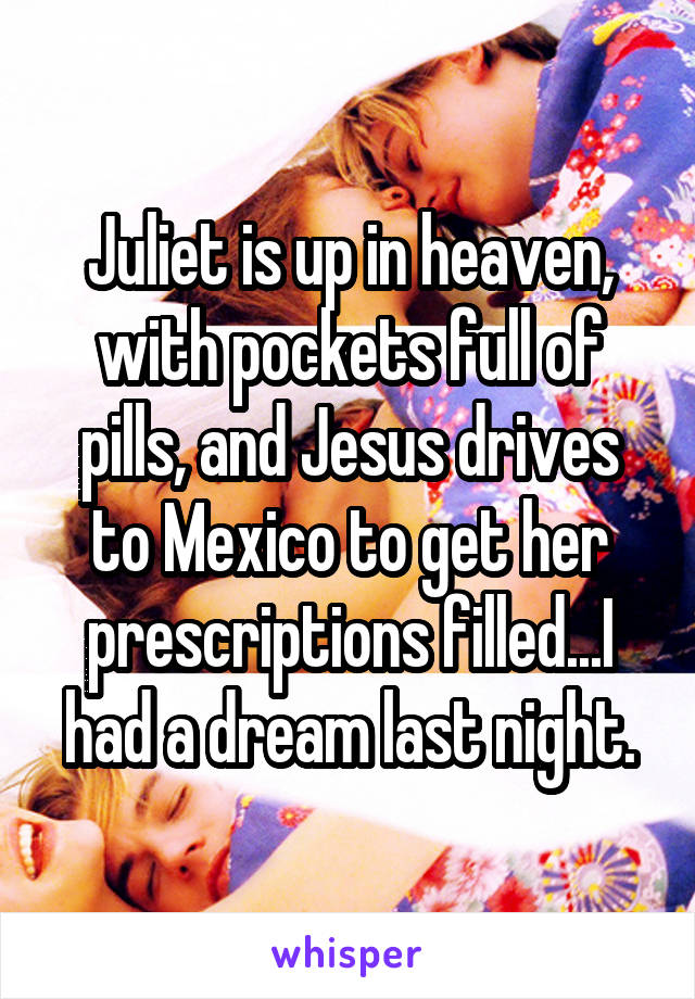 Juliet is up in heaven, with pockets full of pills, and Jesus drives to Mexico to get her prescriptions filled...I had a dream last night.