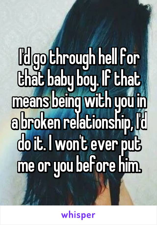 I'd go through hell for that baby boy. If that means being with you in a broken relationship, I'd do it. I won't ever put me or you before him.