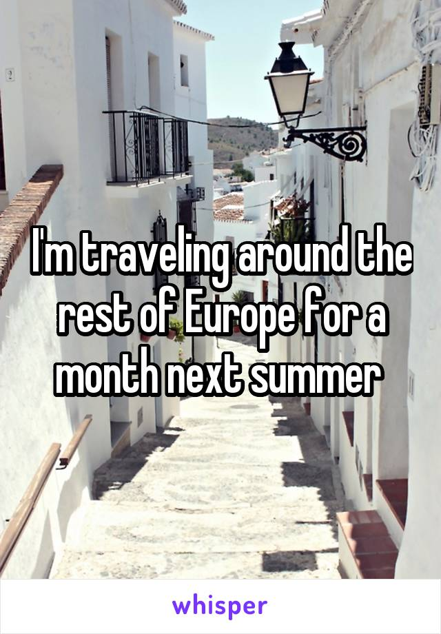 I'm traveling around the rest of Europe for a month next summer