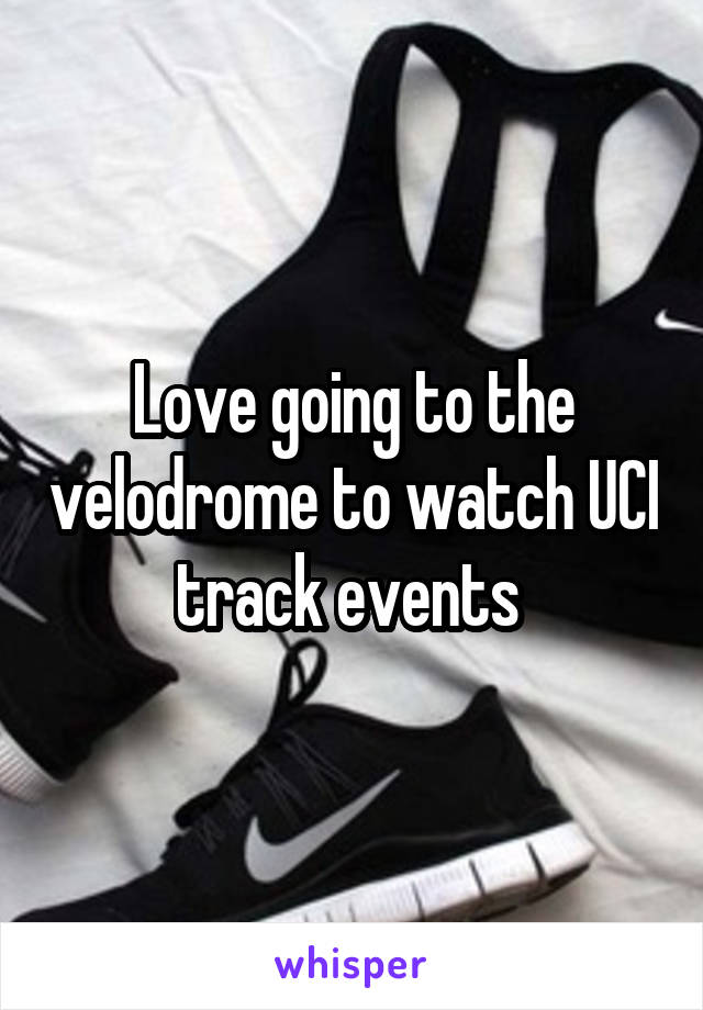 Love going to the velodrome to watch UCI track events