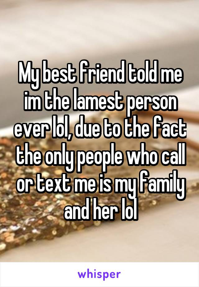 My best friend told me im the lamest person ever lol, due to the fact the only people who call or text me is my family and her lol
