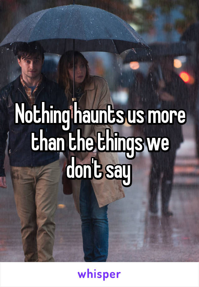Nothing haunts us more than the things we don't say