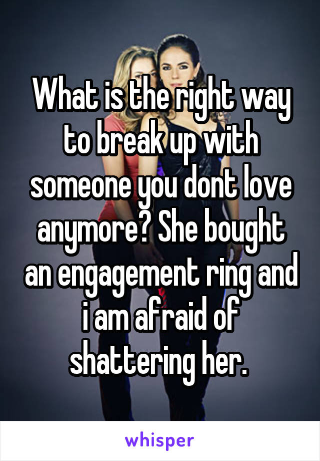 What is the right way to break up with someone you dont love anymore? She bought an engagement ring and i am afraid of shattering her.