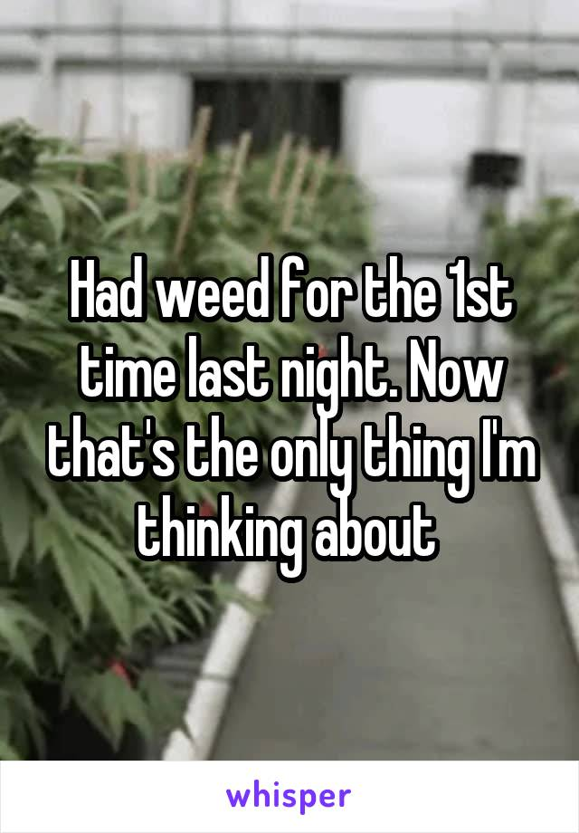 Had weed for the 1st time last night. Now that's the only thing I'm thinking about