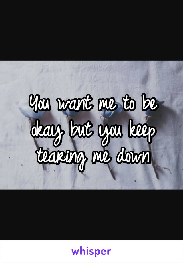 You want me to be okay but you keep tearing me down