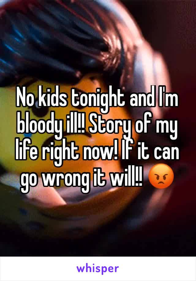 No kids tonight and I'm bloody ill!! Story of my life right now! If it can go wrong it will!! 😡