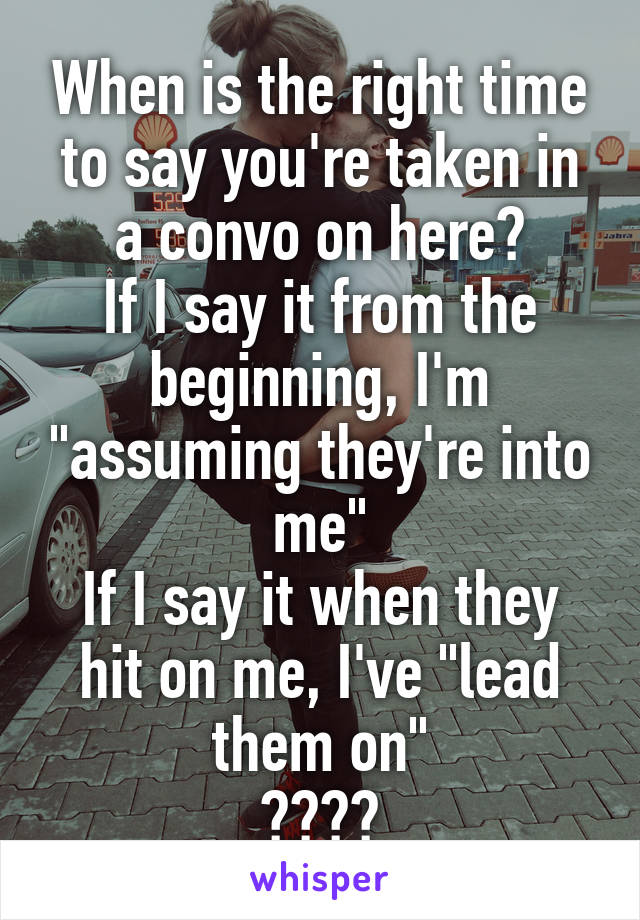 """When is the right time to say you're taken in a convo on here? If I say it from the beginning, I'm """"assuming they're into me"""" If I say it when they hit on me, I've """"lead them on"""" ????"""