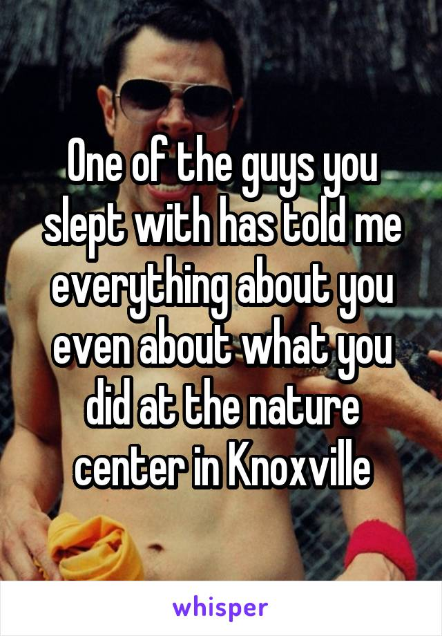 One of the guys you slept with has told me everything about you even about what you did at the nature center in Knoxville