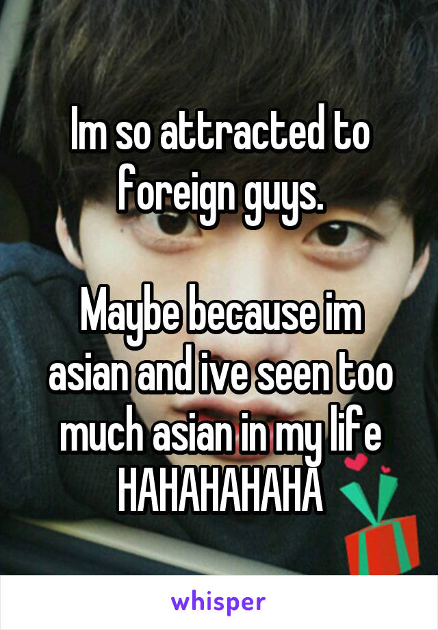 Im so attracted to foreign guys.  Maybe because im asian and ive seen too much asian in my life HAHAHAHAHA