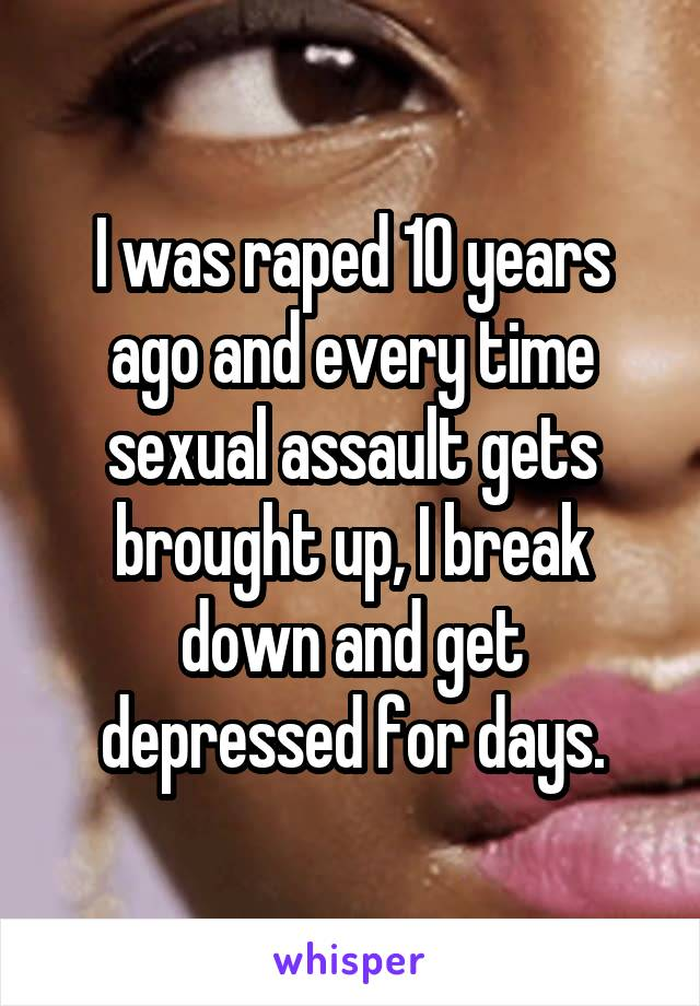 I was raped 10 years ago and every time sexual assault gets brought up, I break down and get depressed for days.