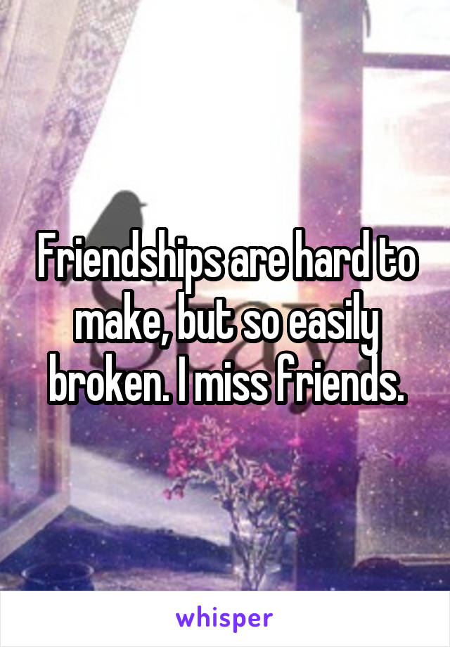 Friendships are hard to make, but so easily broken. I miss friends.