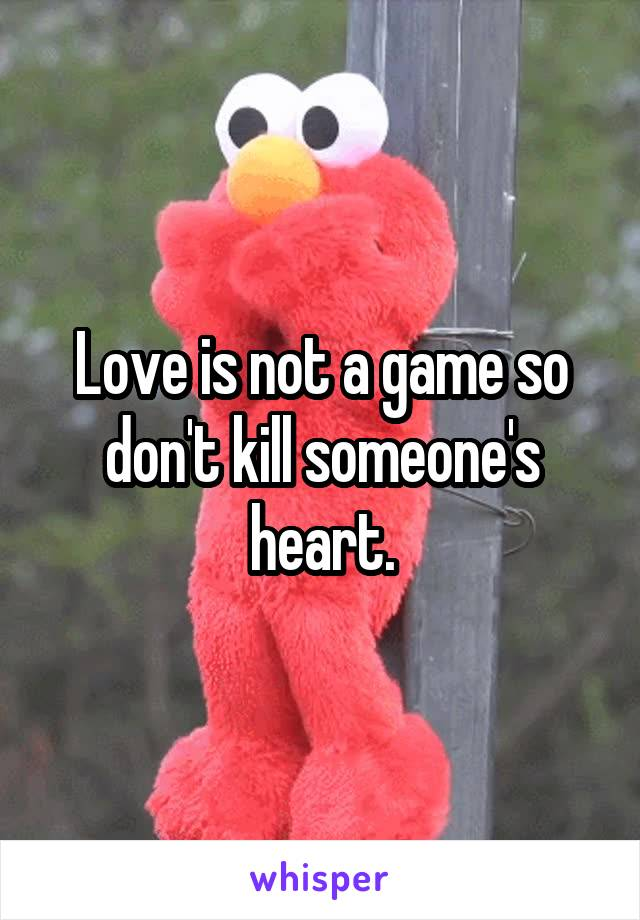 Love is not a game so don't kill someone's heart.