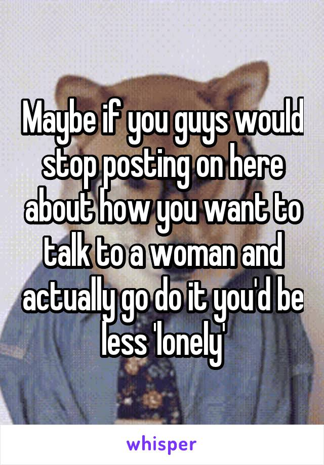 Maybe if you guys would stop posting on here about how you want to talk to a woman and actually go do it you'd be less 'lonely'