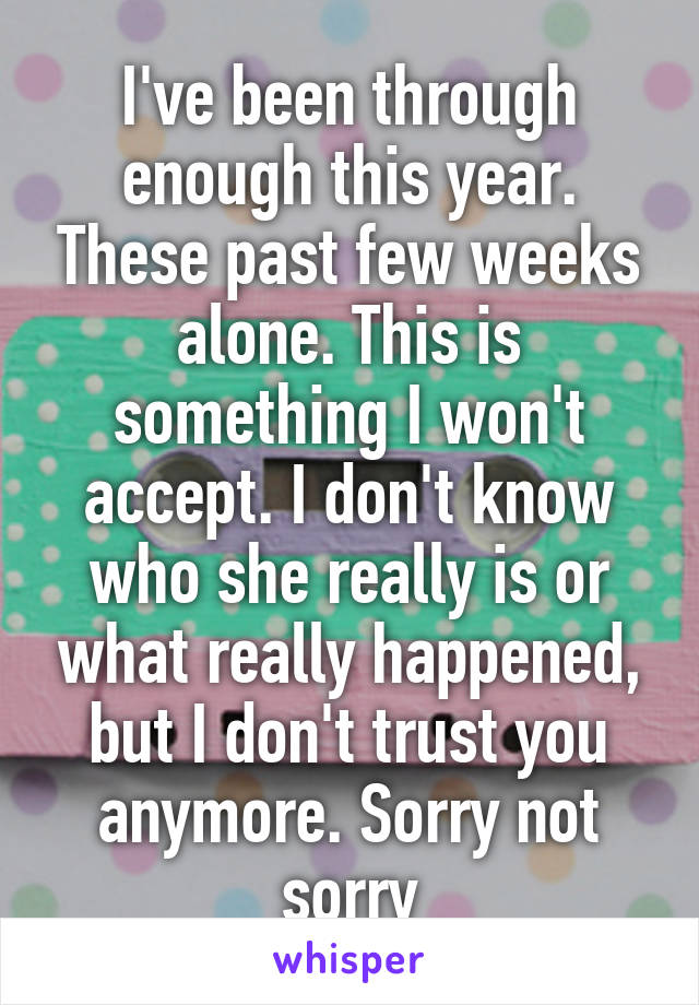 I've been through enough this year. These past few weeks alone. This is something I won't accept. I don't know who she really is or what really happened, but I don't trust you anymore. Sorry not sorry