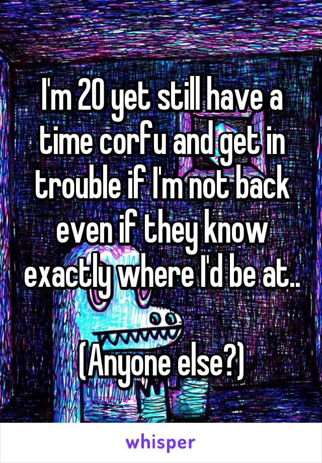 I'm 20 yet still have a time corfu and get in trouble if I'm not back even if they know exactly where I'd be at..  (Anyone else?)