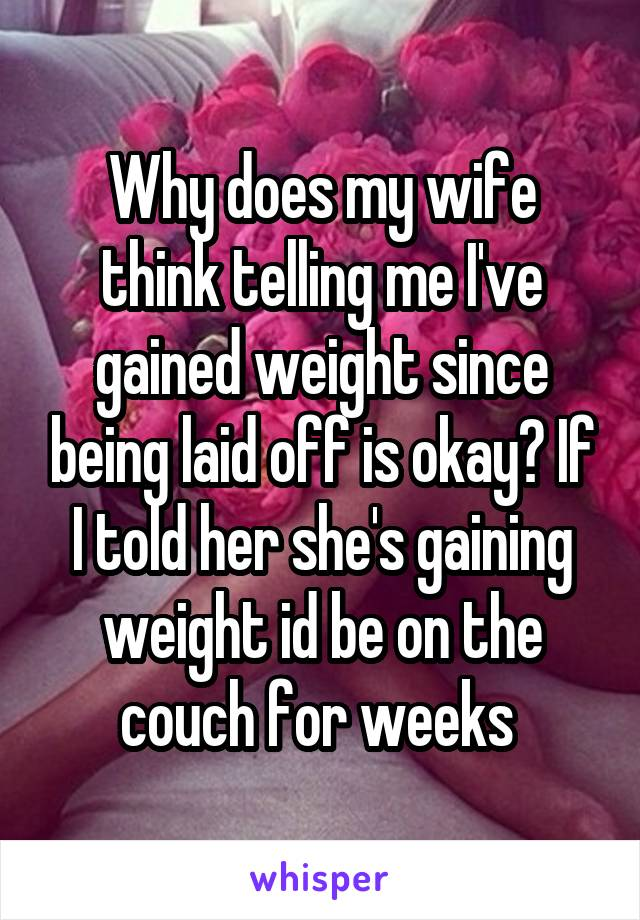 Why does my wife think telling me I've gained weight since being laid off is okay? If I told her she's gaining weight id be on the couch for weeks