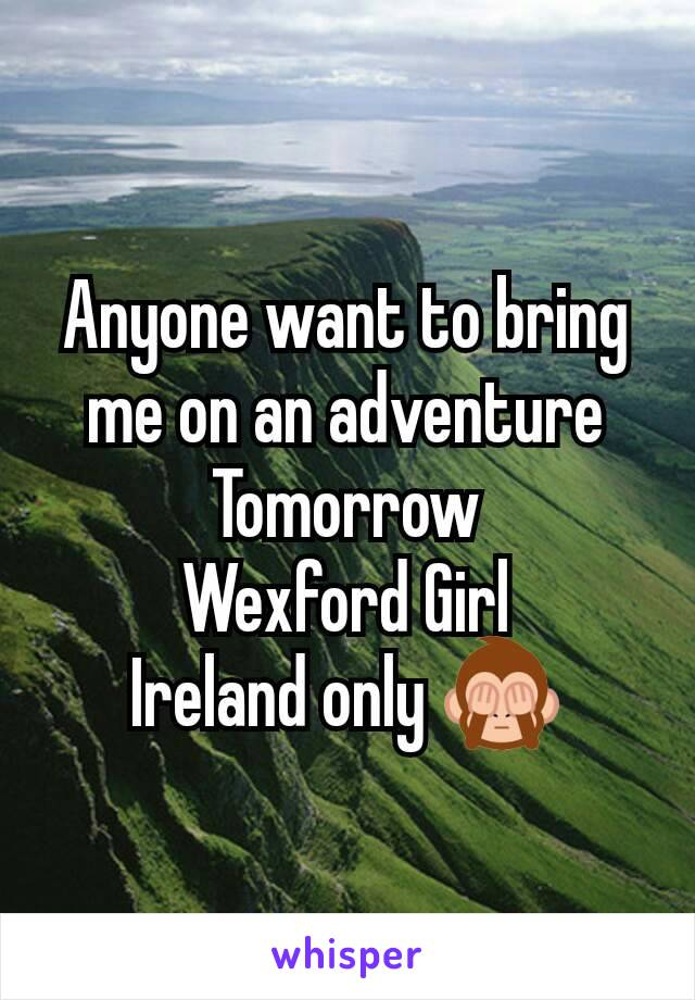 Anyone want to bring me on an adventure Tomorrow Wexford Girl Ireland only 🙈