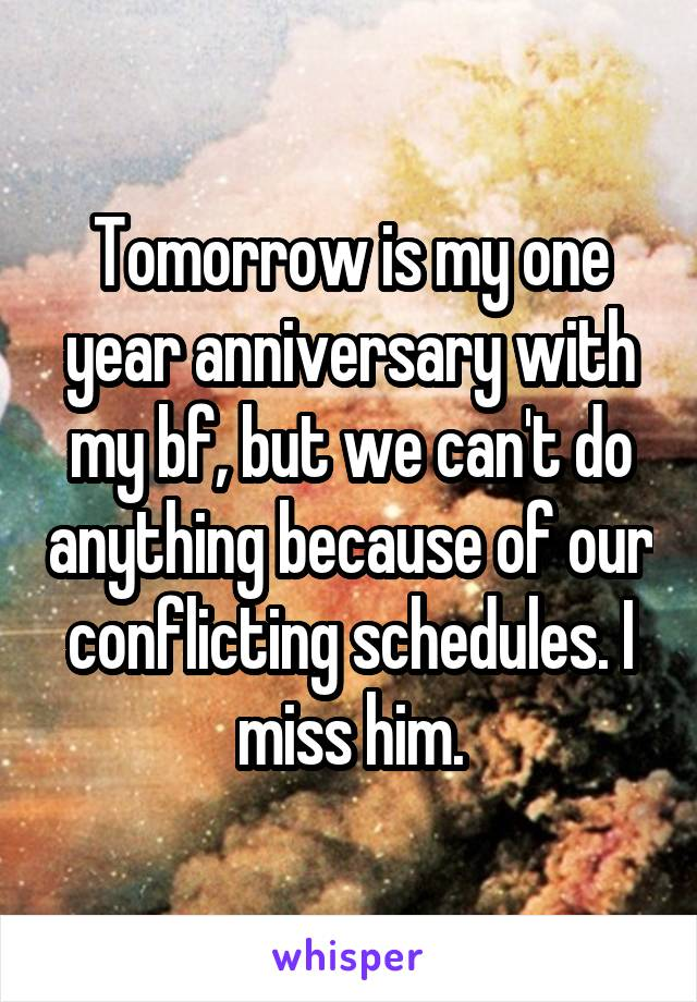 Tomorrow is my one year anniversary with my bf, but we can't do anything because of our conflicting schedules. I miss him.