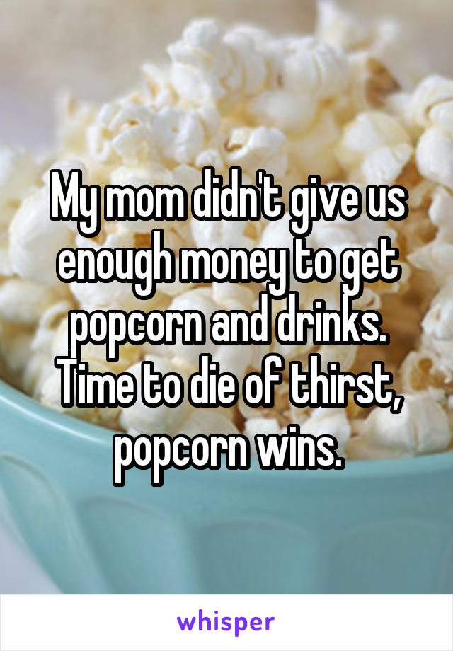 My mom didn't give us enough money to get popcorn and drinks. Time to die of thirst, popcorn wins.